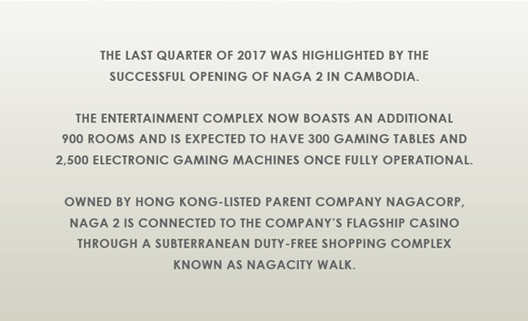 The last quarter of 2017 was highlighted by the successful opening of Naga 2 in Cambodia...