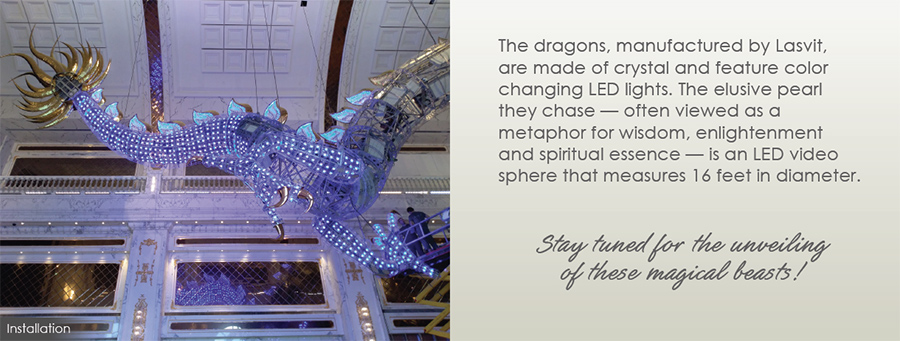 The dragons, manufactured by Lasvit, are made of crystal and feature color changing LED lights. The elusive pearl they chase - often viewed as a metaphor for wisdom, enlightenment and spiritual essence - is an LED video sphere that measures 16 feet in diameter. - Stay tuned for the unveiling of these magical beasts!