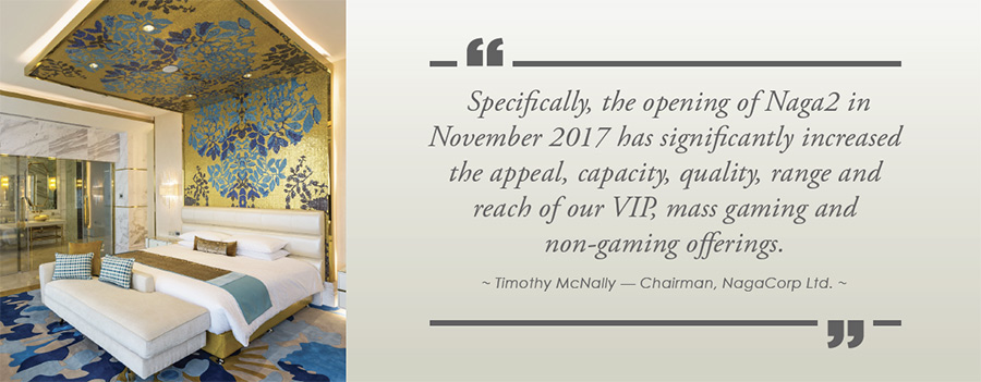 Specifically, the opening of Naga2 in November 2017 has significantly increased the appeal, capacity, quality, range and reach of our VIP, mass gaming and non-gaming offerings. - Timothy McNally — Chairman, NagaCorp Ltd.