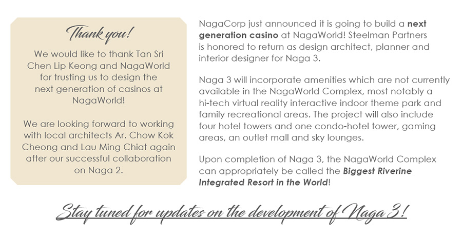 NagaCorp just announced it is going to build a next generation casino at NagaWorld! Steelman Partners is honored to return as design architect, planner and interior designer for Naga 3.