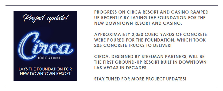 PROJECT UPDATE: PROGRESS ON CIRCA RESORT AND CASINO RAMPED UP RECENTLY BY LAYING THE FOUNDATION FOR THE NEW DOWNTOWN RESORT AND CASINO. APPROXIMATELY 2,050 CUBIC YARDS OF CONCRETE WERE POURED FOR THE FOUNDATION, WHICH TOOK205 CONCRETE TRUCKS TO DELIVER!