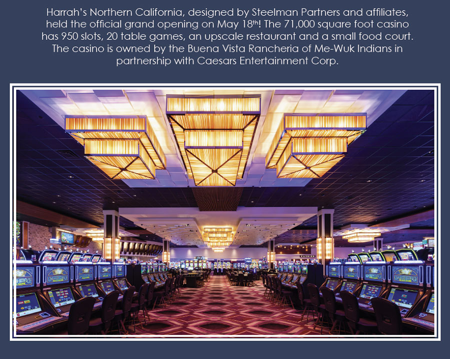 Congratulations on your Grand Opening! Harrah's Northern California, designed by Steelman Partners and affiliates, held the official grand opening on May 18th! The 71,000 square foot casino has 950 slots, 20 table games, an upscale restaurant and a small food court. The casino is owned by the Buena Vista Rancheria of Me-Wuk Indians in partnership with Caesars Entertainment Corp.