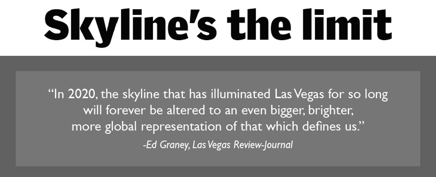 In 2020, the skyline that has illuminated Las Vegas for so long will forever be altered to an even bigger, brighter, more global representation of that which defines us. - Ed Graney, Las Vegas Review-Journal