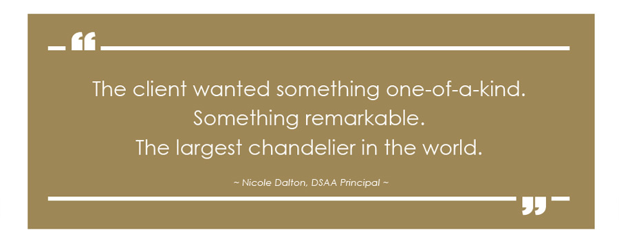 The client wanted something one-of-a-kind. Something remarkable. The largest chandelier in the world. - Nicole Dalton, DSAA Principal